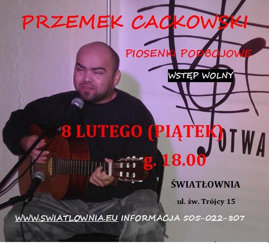 Plakat. U góry napis: Piosenki podbojowe. Przemek cackowski. Z lewej strony zdjęcie Przemka Cackowskiego(młody mężczyzna, średniej budowy ciała, siedzi na scenie zx gitarą klasyczną. Przed nim mikrofon na statywie). Po prawej stronie oplakatu napisy:8 lutego (piątek) g.18.00. Wstęp wolny.Światłownia. Św. Trójcy 15. swiatlownia.eu. Informacje 505022807.