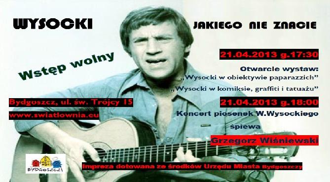 Plakat ze zdjęciem W.Wysockiego w tle(młody mężczyzna z gitarą).Wysocki jakiego nie znacie.Wstęp wolny.21.04.2013, g.17.30-otwarcie wystaw:Wysocki w obiektywie paparazzich, Wysocki w komiksie, grafitti i tatuażu.21.04.2013, g.18-koncert piosenek W.Wysockiego-śpiewa Grzegorz Wiśniewski. Światłownia, ul. Św. Trójcy 15. swiatlownia.eu. Impreza dotowana ze środków miasta Bydgoszczy.